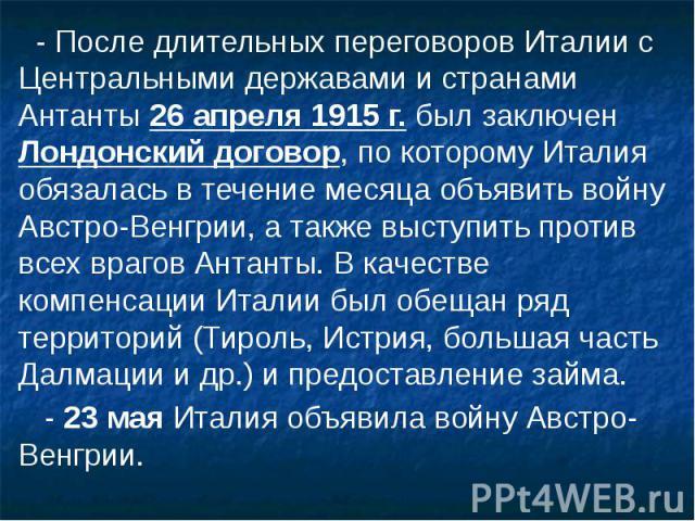 - После длительных переговоров Италии с Центральными державами и странами Антанты 26апреля 1915 г. был заключен Лондонский договор, по которому Италия обязалась в течение месяца объявить войну Австро-Венгрии, а также выступить против всех враг…
