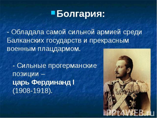 Болгария: Болгария: - Обладала самой сильной армией среди Балканских государств и прекрасным военным плацдармом. - Сильные прогерманские позиции – царь Фердинанд I (1908-1918).