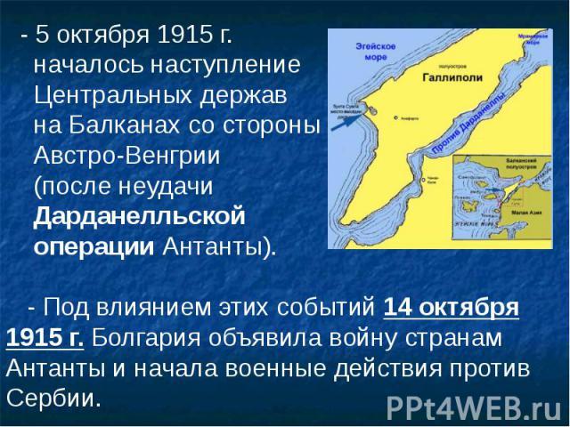 - 5 октября 1915 г. - 5 октября 1915 г. началось наступление Центральных держав на Балканах со стороны Австро-Венгрии (после неудачи Дарданелльской операции Антанты). - Под влиянием этих событий 14 октября 1915 г. Болгария объявила войну странам Ант…