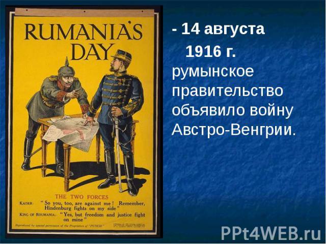- 14 августа - 14 августа 1916 г. румынское правительство объявило войну Австро-Венгрии.