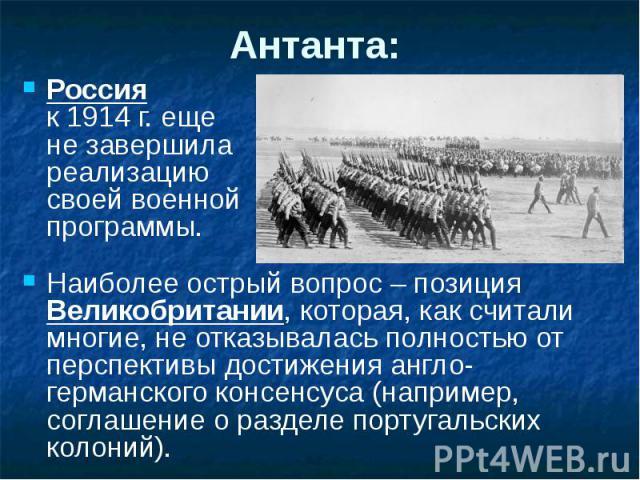 Антанта: Россия к 1914 г. еще не завершила реализацию своей военной программы. Наиболее острый вопрос – позиция Великобритании, которая, как считали многие, не отказывалась полностью от перспективы достижения англо-германского консенсуса (например, …