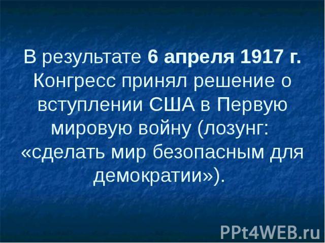 В результате 6 апреля 1917 г. Конгресс принял решение о вступлении США вПервую мировую войну (лозунг: «сделать мир безопасным для демократии»).