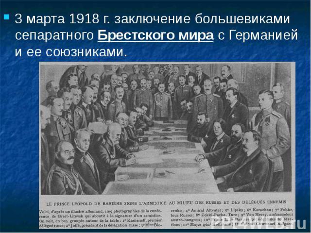 3 марта 1918 г. заключение большевиками сепаратного Брестского мира с Германией и ее союзниками. 3 марта 1918 г. заключение большевиками сепаратного Брестского мира с Германией и ее союзниками.