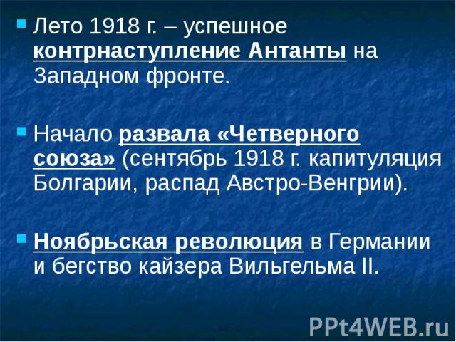 Лето 1918 г. – успешное контрнаступление Антанты на Западном фронте. Лето 1918 г. – успешное контрнаступление Антанты на Западном фронте. Начало развала «Четверного союза» (сентябрь 1918 г. капитуляция Болгарии, распад Австро-Венгрии). Ноябрьская ре…