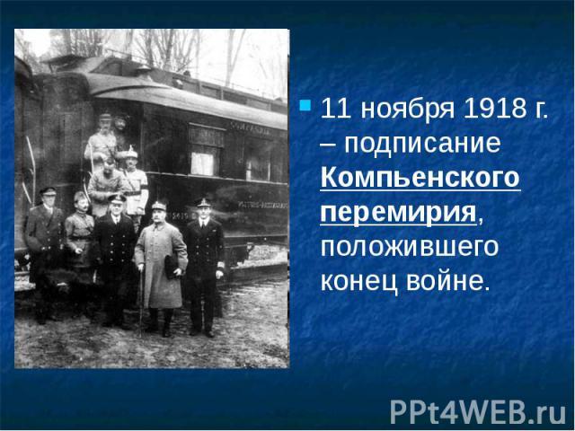 11 ноября 1918 г. – подписание Компьенского перемирия, положившего конец войне. 11 ноября 1918 г. – подписание Компьенского перемирия, положившего конец войне.
