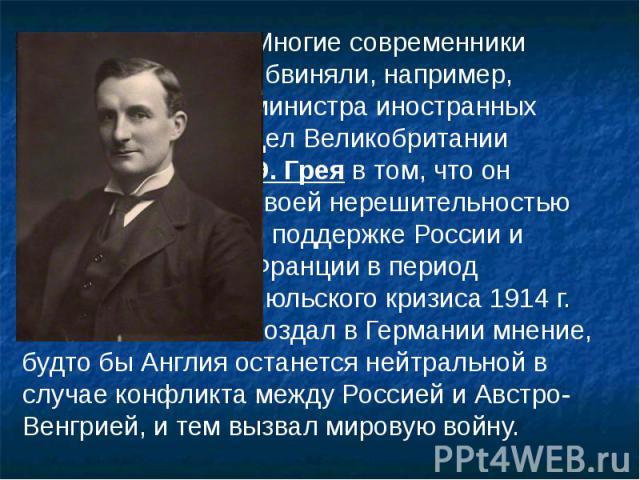 Многие современники Многие современники обвиняли, например, министра иностранных дел Великобритании Э. Грея в том, что он своей нерешительностью в поддержке России и Франции в период июльского кризиса 1914 г. создал в Германии мнение, будто бы Англи…