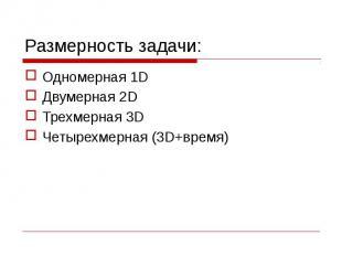 Размерность задачи: Одномерная 1D Двумерная 2D Трехмерная 3D Четырехмерная (3D+в