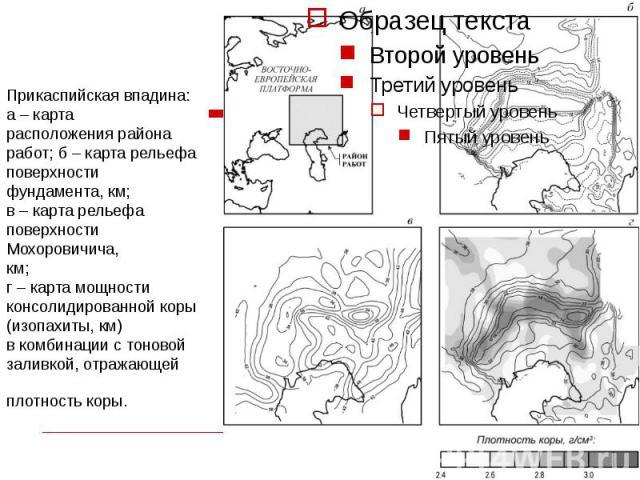 Прикаспийская впадина: а – карта расположения района работ; б – карта рельефа поверхности фундамента, км; в – карта рельефа поверхности Мохоровичича, км; г – карта мощности консолидированной коры (изопахиты, км) в комбинации с тоновой заливкой, отра…