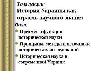 Тема лекции: История Украины как отрасль научного знания План: Предмет и функции
