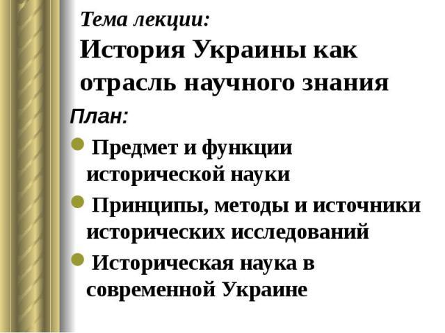 Тема лекции: История Украины как отрасль научного знания План: Предмет и функции исторической науки Принципы, методы и источники исторических исследований Историческая наука в современной Украине