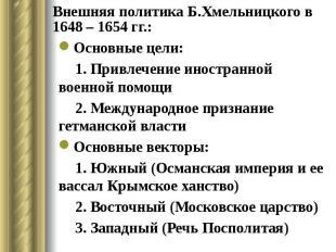 Внешняя политика Б.Хмельницкого в 1648 – 1654 гг.: Основные цели: 1. Привлечение