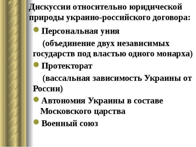 Дискуссии относительно юридической природы украино-российского договора: Персональная уния (объединение двух независимых государств под властью одного монарха) Протекторат (вассальная зависимость Украины от России) Автономия Украины в составе Москов…