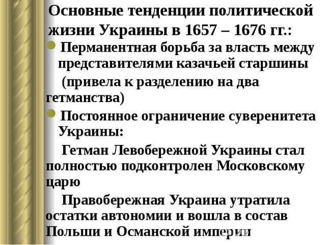 Основные тенденции политической жизни Украины в 1657 – 1676 гг.: Перманентная борьба за власть между представителями казачьей старшины (привела к разделению на два гетманства) Постоянное ограничение суверенитета Украины: Гетман Левобережной Украины …