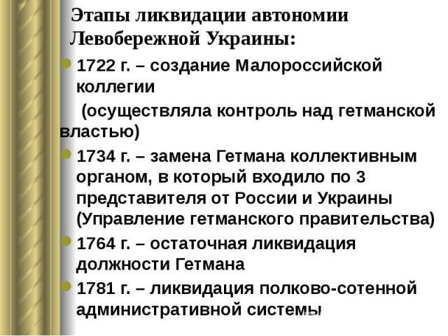 Этапы ликвидации автономии Левобережной Украины: 1722 г. – создание Малороссийской коллегии (осуществляла контроль над гетманской властью) 1734 г. – замена Гетмана коллективным органом, в который входило по 3 представителя от России и Украины (Управ…