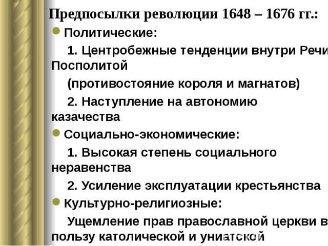 Предпосылки революции 1648 – 1676 гг.: Политические: 1. Центробежные тенденции внутри Речи Посполитой (противостояние короля и магнатов) 2. Наступление на автономию казачества Социально-экономические: 1. Высокая степень социального неравенства 2. Ус…