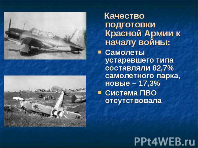 Качество подготовки Красной Армии к началу войны: Качество подготовки Красной Армии к началу войны: Самолеты устаревшего типа составляли 82,7% самолетного парка, новые – 17,3% Система ПВО отсутствовала
