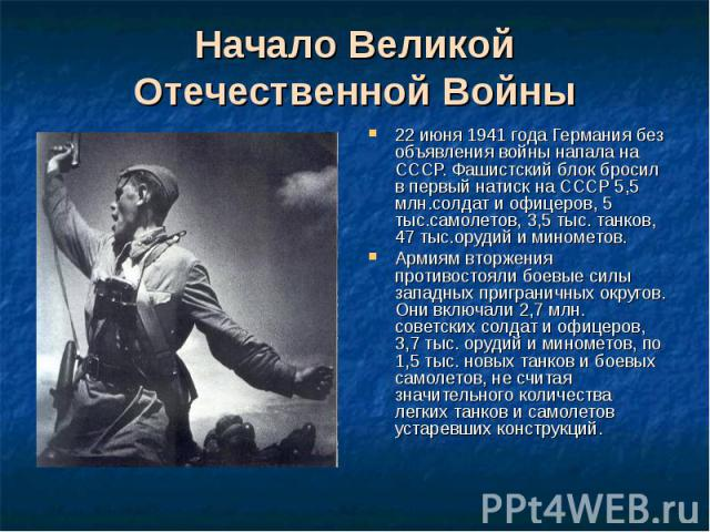 22 июня 1941 года Германия без объявления войны напала на СССР. Фашистский блок бросил в первый натиск на СССР 5,5 млн.солдат и офицеров, 5 тыс.самолетов, 3,5 тыс. танков, 47 тыс.орудий и минометов. 22 июня 1941 года Германия без объявления войны на…