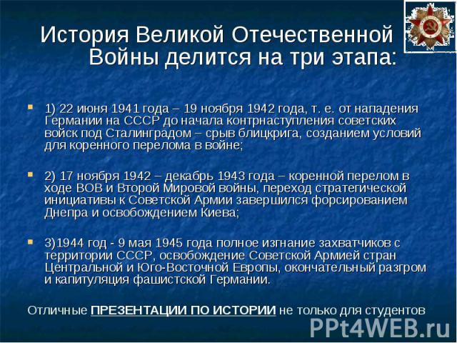 История Великой Отечественной Войны делится на три этапа: История Великой Отечественной Войны делится на три этапа: 1) 22 июня 1941 года – 19 ноября 1942 года, т. е. от нападения Германии на СССР до начала контрнаступления советских войск под Сталин…