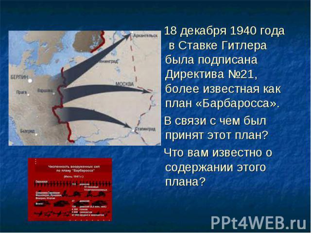 18 декабря 1940 года в Ставке Гитлера была подписана Директива №21, более известная как план «Барбаросса». 18 декабря 1940 года в Ставке Гитлера была подписана Директива №21, более известная как план «Барбаросса». В связи с чем был принят этот план?…