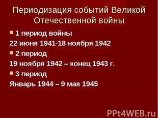 1 период войны 1 период войны 22 июня 1941-18 ноября 1942 2 период 19 ноября 194
