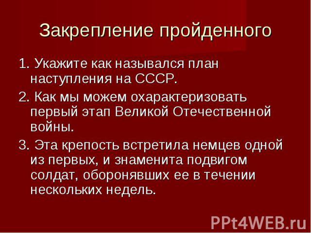1. Укажите как назывался план наступления на СССР. 1. Укажите как назывался план наступления на СССР. 2. Как мы можем охарактеризовать первый этап Великой Отечественной войны. 3. Эта крепость встретила немцев одной из первых, и знаменита подвигом со…