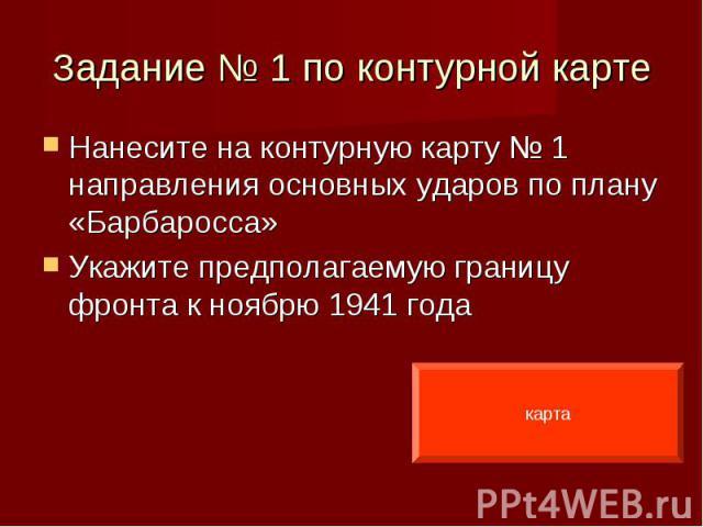 Нанесите на контурную карту № 1 направления основных ударов по плану «Барбаросса» Нанесите на контурную карту № 1 направления основных ударов по плану «Барбаросса» Укажите предполагаемую границу фронта к ноябрю 1941 года