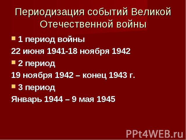 1 период войны 1 период войны 22 июня 1941-18 ноября 1942 2 период 19 ноября 1942 – конец 1943 г. 3 период Январь 1944 – 9 мая 1945