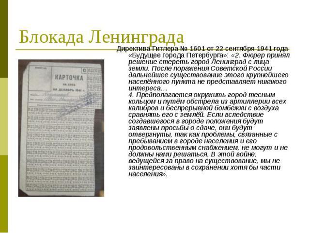 Директива Гитлера №1601 от 22 сентября 1941 года «Будущее города Петербурга»: «2. Фюрер принял решение стереть город Ленинград с лица земли. После поражения Советской России дальнейшее существование этого крупнейшего населённого пункта не пред…
