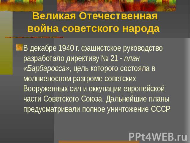 Великая Отечественная война советского народа В декабре 1940 г. фашистское руководство разработало директиву № 21 - план «Барбаросса», цель которого состояла в молниеносном разгроме советских Вооруженных сил и оккупации европейской части Советского …