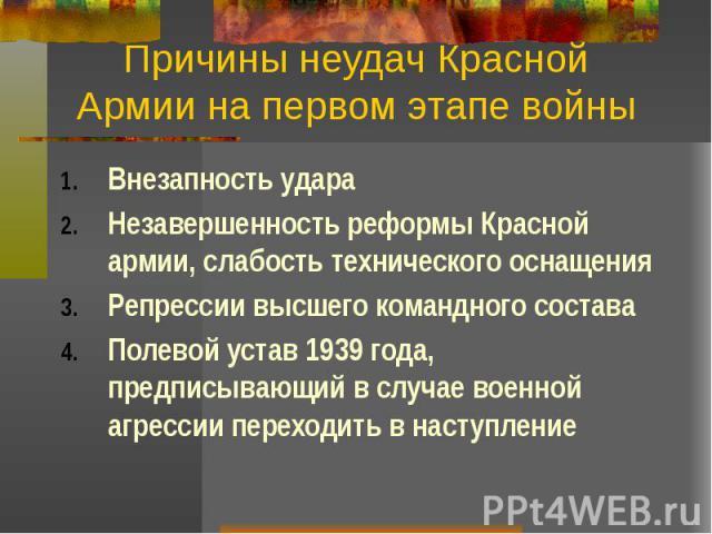 Причины неудач Красной Армии на первом этапе войны Внезапность удара Незавершенность реформы Красной армии, слабость технического оснащения Репрессии высшего командного состава Полевой устав 1939 года, предписывающий в случае военной агрессии перехо…