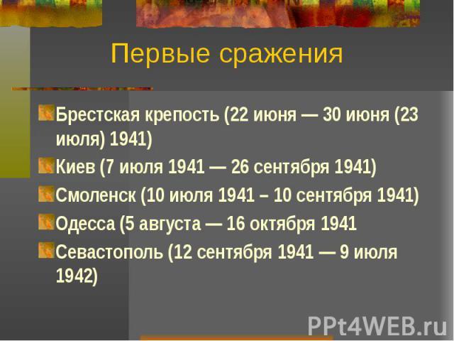 Первые сражения Брестская крепость (22 июня — 30 июня (23 июля) 1941) Киев (7 июля 1941 — 26 сентября 1941) Смоленск (10 июля 1941 – 10 сентября 1941) Одесса (5 августа — 16 октября 1941 Севастополь (12 сентября 1941 — 9 июля 1942)