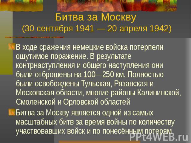 Битва за Москву (30 сентября 1941 — 20 апреля 1942) В ходе сражения немецкие войска потерпели ощутимое поражение. В результате контрнаступления и общего наступления они были отброшены на 100—250 км. Полностью были освобождены Тульская, Рязанская и М…