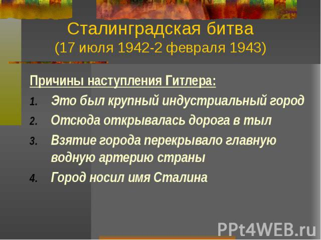 Сталинградская битва (17 июля 1942-2 февраля 1943) Причины наступления Гитлера: Это был крупный индустриальный город Отсюда открывалась дорога в тыл Взятие города перекрывало главную водную артерию страны Город носил имя Сталина