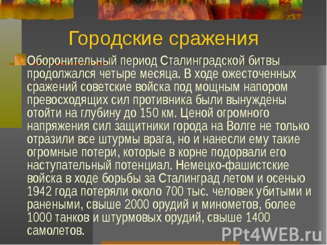 Городские сражения Оборонительный период Сталинградской битвы продолжался четыре месяца. В ходе ожесточенных сражений советские войска под мощным напором превосходящих сил противника были вынуждены отойти на глубину до 150 км. Ценой огромного напряж…