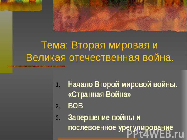 Тема: Вторая мировая и Великая отечественная война. Начало Второй мировой войны. «Странная Война» ВОВ Завершение войны и послевоенное урегулирование
