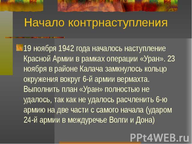 Начало контрнаступления 19 ноября 1942 года началось наступление Красной Армии в рамках операции «Уран». 23 ноября в районе Калача замкнулось кольцо окружения вокруг 6-й армии вермахта. Выполнить план «Уран» полностью не удалось, так как не удалось …