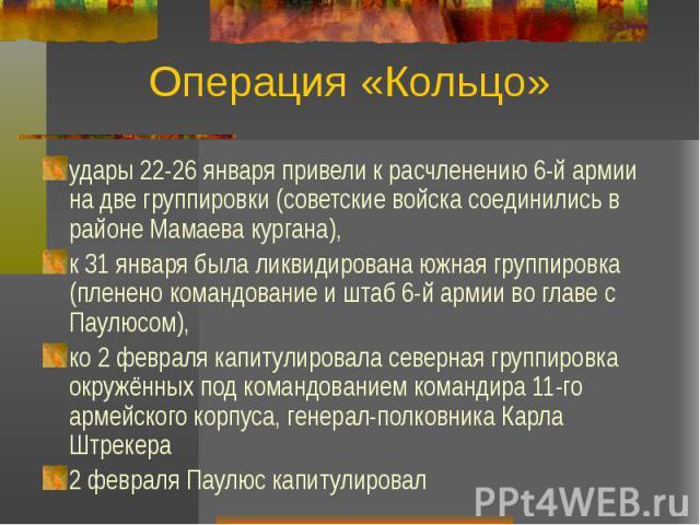 Операция «Кольцо» удары 22-26 января привели к расчленению 6-й армии на две группировки (советские войска соединились в районе Мамаева кургана), к 31 января была ликвидирована южная группировка (пленено командование и штаб 6-й армии во главе с Паулю…