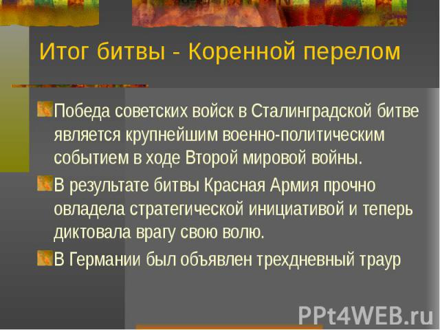 Итог битвы - Коренной перелом Победа советских войск в Сталинградской битве является крупнейшим военно-политическим событием в ходе Второй мировой войны. В результате битвы Красная Армия прочно овладела стратегической инициативой и теперь диктовала …