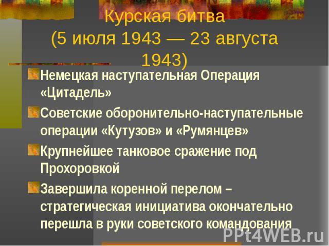 Курская битва (5 июля 1943 — 23 августа 1943) Немецкая наступательная Операция «Цитадель» Советские оборонительно-наступательные операции «Кутузов» и «Румянцев» Крупнейшее танковое сражение под Прохоровкой Завершила коренной перелом – стратегическая…