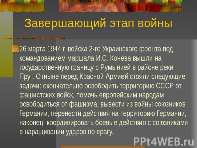 Завершающий этап войны 26 марта 1944 г. войска 2-го Украинского фронта под командованием маршала И.С. Конева вышли на государственную границу с Румынией в районе реки Прут. Отныне перед Красной Армией стояли следующие задачи: окончательно освободить…