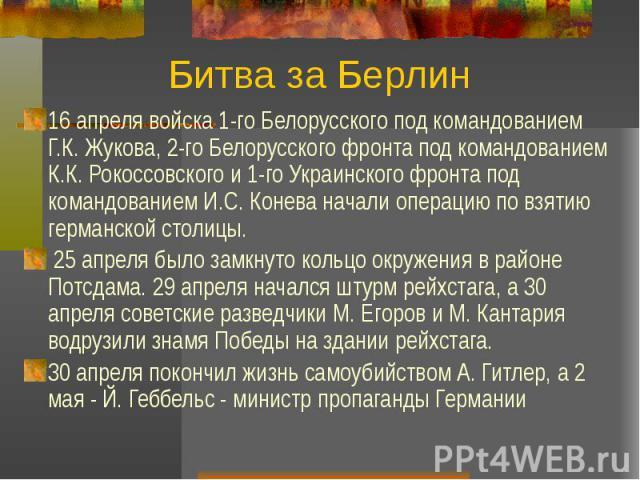 Битва за Берлин 16 апреля войска 1-го Белорусского под командованием Г.К. Жукова, 2-го Белорусского фронта под командованием К.К. Рокоссовского и 1-го Украинского фронта под командованием И.С. Конева начали операцию по взятию германской столицы. 25 …
