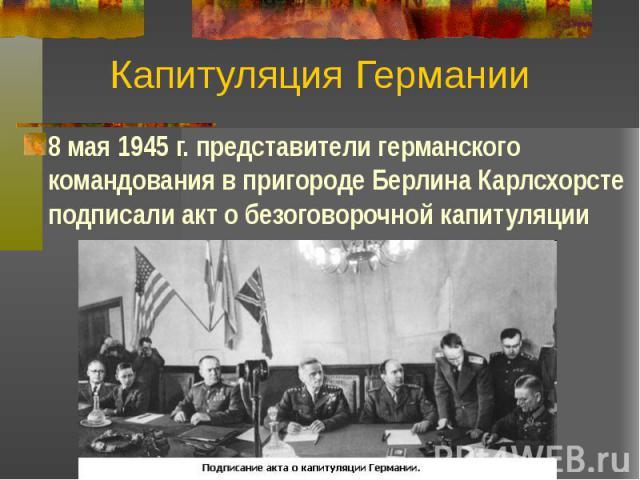 Капитуляция Германии 8 мая 1945 г. представители германского командования в пригороде Берлина Карлсхорсте подписали акт о безоговорочной капитуляции