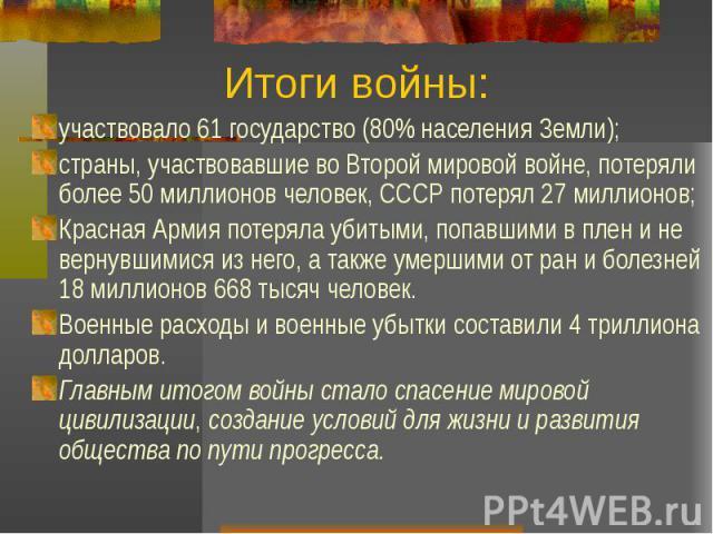 Итоги войны: участвовало 61 государство (80% населения Земли); страны, участвовавшие во Второй мировой войне, потеряли более 50 миллионов человек, СССР потерял 27 миллионов; Красная Армия потеряла убитыми, попавшими в плен и не вернувшимися из него,…