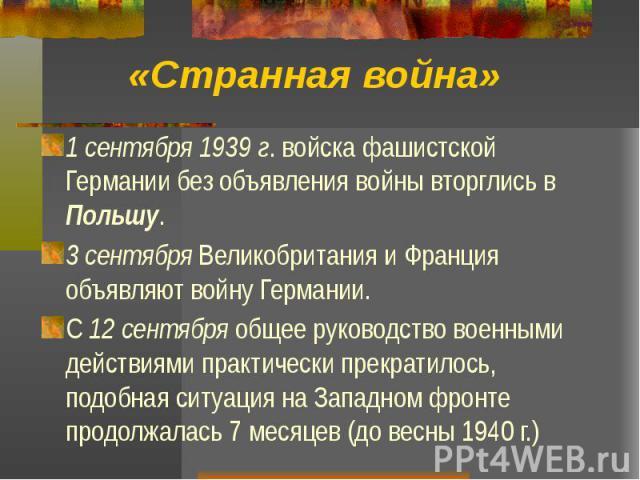 «Странная война» 1 сентября 1939 г. войска фашистской Германии без объявления войны вторглись в Польшу. 3 сентября Великобритания и Франция объявляют войну Германии. С 12 сентября общее руководство военными действиями практически прекратилось, подоб…