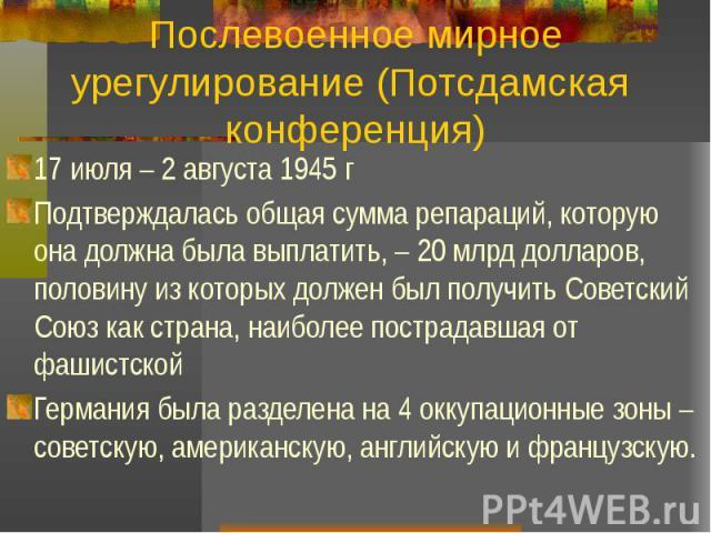 Послевоенное мирное урегулирование (Потсдамская конференция) 17 июля – 2 августа 1945 г Подтверждалась общая сумма репараций, которую она должна была выплатить, – 20 млрд долларов, половину из которых должен был получить Советский Союз как страна, н…
