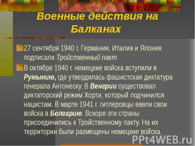 Военные действия на Балканах 27 сентября 1940 г. Германия, Италия и Япония подписали Тройственный пакт В октябре 1940 г. немецкие войска вступили в Румынию, где утвердилась фашистская диктатура генерала Антонеску. В Венгрии существовал диктаторский …