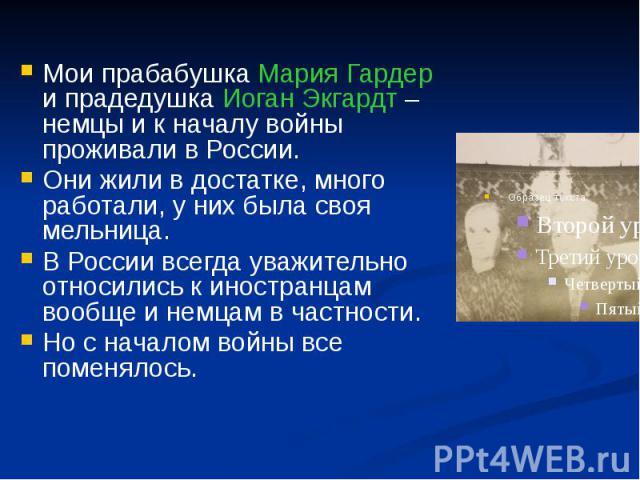 Мои прабабушка Мария Гардер и прадедушка Иоган Экгардт – немцы и к началу войны проживали в России. Мои прабабушка Мария Гардер и прадедушка Иоган Экгардт – немцы и к началу войны проживали в России. Они жили в достатке, много работали, у них была с…