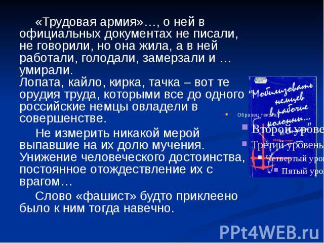 «Трудовая армия»…, о ней в официальных документах не писали, не говорили, но она жила, а в ней работали, голодали, замерзали и … умирали. Лопата, кайло, кирка, тачка – вот те орудия труда, которыми все до одного российские немцы овладели в совершенс…