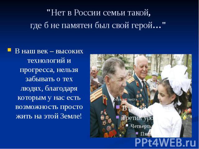 """""""Нет в России семьи такой, где б не памятен был свой герой…"""" В наш век – высоких технологий и прогресса, нельзя забывать о тех людях, благодаря которым у нас есть возможность просто жить на этой Земле!"""