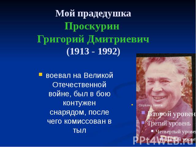 Мой прадедушка Проскурин Григорий Дмитриевич (1913 - 1992) воевал на Великой Отечественной войне, был в бою контужен снарядом, после чего комиссован в тыл